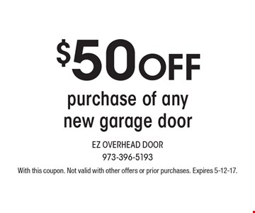 $50 OFF purchase of any new garage door. With this coupon. Not valid with other offers or prior purchases. Expires 5-12-17.