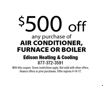 $500 off any purchase of AIR CONDITIONER, FURNACE OR BOILER. With this coupon. Some restrictions apply. Not valid with other offers, finance offers or prior purchases. Offer expires 4-14-17.