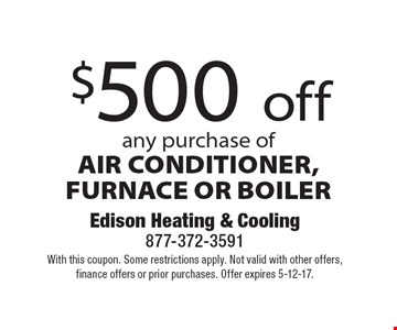 $500 off any purchase of AIR CONDITIONER, FURNACE OR BOILER. With this coupon. Some restrictions apply. Not valid with other offers, finance offers or prior purchases. Offer expires 5-12-17.