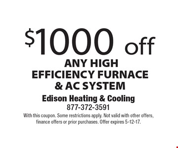 $1000 off ANY HIGH EFFICIENCY FURNACE & AC SYSTEM. With this coupon. Some restrictions apply. Not valid with other offers, finance offers or prior purchases. Offer expires 5-12-17.
