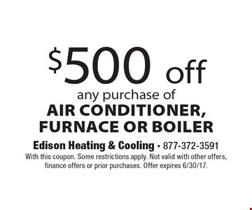 $500 Off Any Purchase Of Air Conditioner, Furnace Or Boiler. With this coupon. Some restrictions apply. Not valid with other offers, finance offers or prior purchases. Offer expires 6/30/17.