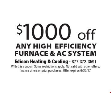 $1000 Off Any High Efficiency Furnace & AC System. With this coupon. Some restrictions apply. Not valid with other offers, finance offers or prior purchases. Offer expires 6/30/17.