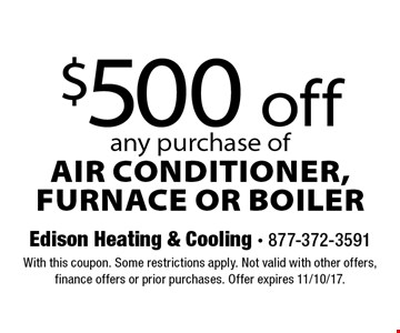 $500 off any purchase of air conditioner, furnace or boiler. With this coupon. Some restrictions apply. Not valid with other offers, finance offers or prior purchases. Offer expires 11/10/17.