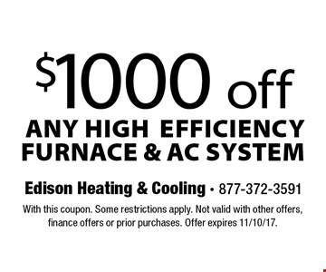 $1000 off any high efficiency furnace & ac system. With this coupon. Some restrictions apply. Not valid with other offers, finance offers or prior purchases. Offer expires 11/10/17.