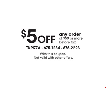 $5 Off any order of $50 or more before tax. With this coupon. Not valid with other offers.