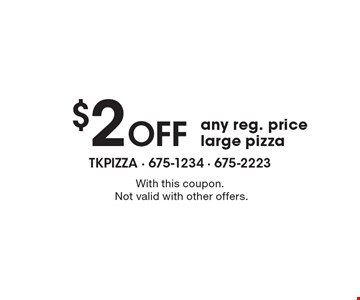 $2 Off any reg. price large pizza. With this coupon. Not valid with other offers.