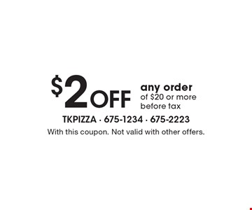 $2 Off any order of $20 or more before tax. With this coupon. Not valid with other offers.