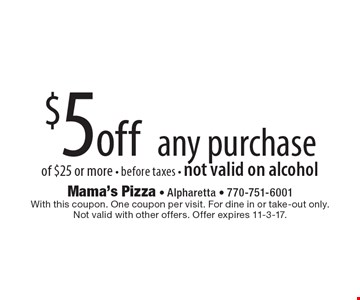 $5 off any purchase of $25 or more. Before taxes. Not valid on alcohol. With this coupon. One coupon per visit. For dine in or take-out only. Not valid with other offers. Offer expires 11-3-17.