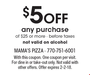 $5 OFF any purchase of $25 or more. Before taxes. Not valid on alcohol. With this coupon. One coupon per visit. For dine in or take-out only. Not valid with other offers. Offer expires 2-2-18.