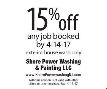 15% off any job booked by 4-14-17. Exterior house wash only. With this coupon. Not valid with other offers or prior services. Exp. 4-14-17.
