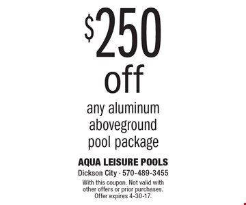 $250 Off Any Aluminum Aboveground Pool Package. With this coupon. Not valid with other offers or prior purchases. Offer expires 4-30-17.