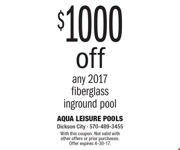 $1000 Off Any 2017 Fiberglass Inground Pool. With this coupon. Not valid with other offers or prior purchases. Offer expires 4-30-17.