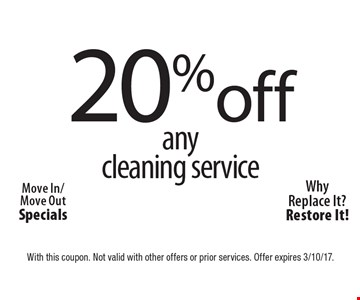 20% off any cleaning service. Move In/Move Out Specials. WhyReplace It?Restore It! With this coupon. Not valid with other offers or prior services. Offer expires 3/10/17.