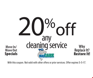 20% off any cleaning service. Move In/Move Out Specials. Why Replace It? Restore It! With this coupon. Not valid with other offers or prior services. Offer expires 5-5-17.