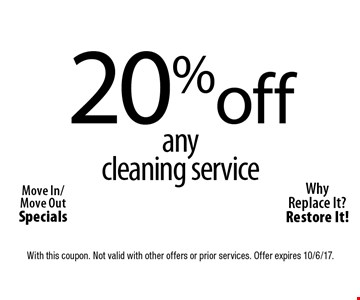 20% off any cleaning service. Move In/Move Out Specials. Why Replace It? Restore It! With this coupon. Not valid with other offers or prior services. Offer expires 10/6/17.