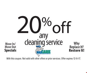 20% off any cleaning service. Move In/Move Out Specials. Why Replace It? Restore It! With this coupon. Not valid with other offers or prior services. Offer expires 12-8-17.