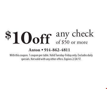 $10 off any check of $50 or more. With this coupon. 1 coupon per table. Valid Tuesday-Friday only. Excludes daily specials. Not valid with any other offers. Expires 2/24/17.