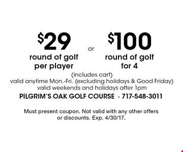 $29 round of golf per player (includes cart). $100 round of golf for 4 (includes cart). Valid anytime Mon.-Fri. (excluding holidays & Good Friday). Valid weekends and holidays after 1pm. Must present coupon. Not valid with any other offers or discounts. Exp. 4/30/17.