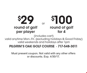 $29 round of golf per player (includes cart) valid anytime Mon.-Fri. (excluding holidays & Good Friday) valid weekends and holidays after 1pm. $100 round of golf for 4 (includes cart) valid anytime Mon.-Fri. (excluding holidays & Good Friday) valid weekends and holidays after 1pm. Must present coupon. Not valid with any other offers or discounts. Exp. 4/30/17.