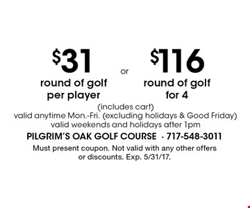 $31 round of golf per player (includes cart) valid anytime Mon.-Fri. (excluding holidays & Good Friday) valid weekends and holidays after 1pm OR $116 round of golf for 4 (includes cart) valid anytime Mon.-Fri. (excluding holidays & Good Friday) valid weekends and holidays after 1pm. Must present coupon. Not valid with any other offers or discounts. Exp. 5/31/17.
