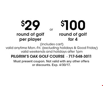 $29 round of golf per player (includes cart) valid anytime Mon.-Fri. (excluding holidays & Good Friday) valid weekends and holidays after 1pm OR $100 round of golf for 4 (includes cart) valid anytime Mon.-Fri. (excluding holidays & Good Friday) valid weekends and holidays after 1pm. Must present coupon. Not valid with any other offers or discounts. Exp. 4/30/17.