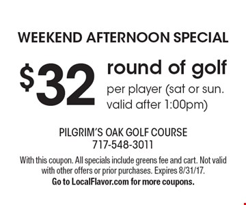 Weekend afternoon special $32 round of golf per player (sat or sun. valid after 1:00pm). With this coupon. All specials include greens fee and cart. Not valid with other offers or prior purchases. Expires 8/31/17. Go to LocalFlavor.com for more coupons.