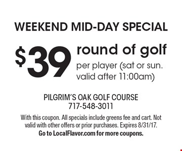 Weekend mid-day special $39 round of golf per player (sat or sun. valid after 11:00am). With this coupon. All specials include greens fee and cart. Not valid with other offers or prior purchases. Expires 8/31/17. Go to LocalFlavor.com for more coupons.