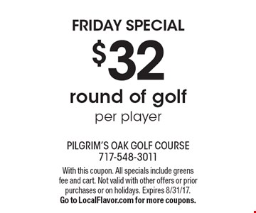 Friday special $32 round of golf per player. With this coupon. All specials include greens fee and cart. Not valid with other offers or prior purchases or on holidays. Expires 8/31/17. Go to LocalFlavor.com for more coupons.