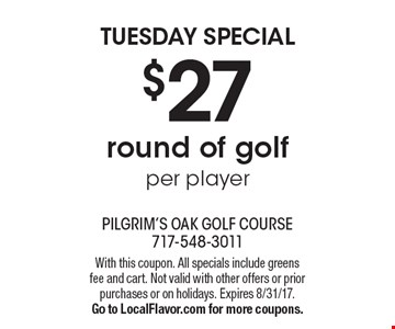 Tuesday special $27 round of golf per player. With this coupon. All specials include greens fee and cart. Not valid with other offers or prior purchases or on holidays. Expires 8/31/17. Go to LocalFlavor.com for more coupons.