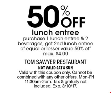 50% Off lunch entree purchase 1 lunch entree & 2 beverages, get 2nd lunch entree of equal or lesser value 50% off max. $4.00. not valid sat & sun Valid with this coupon only. Cannot be combined with any other offers. Mon-Fri 11:30am-2pm. Tax & gratuity not included. Exp. 3/10/17.