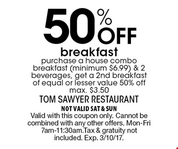 50% Off breakfast purchase a house combo breakfast (minimum $6.99) & 2 beverages, get a 2nd breakfast of equal or lesser value 50% off max. $3.50. not valid sat & sun Valid with this coupon only. Cannot be combined with any other offers. Mon-Fri 7am-11:30am.Tax & gratuity not included. Exp. 3/10/17.