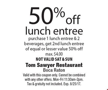 50%off lunch entree purchase 1 lunch entree & 2 beverages, get 2nd lunch entree of equal or lesser value 50% off max. $4.00 not valid sat & sun. Valid with this coupon only. Cannot be combined with any other offers. Mon-Fri 11:30am-2pm. Tax & gratuity not included. Exp. 8/25/17.