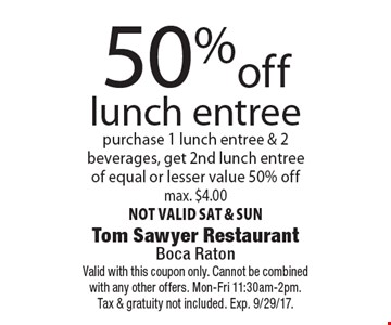 50% off lunch entree purchase 1 lunch entree & 2 beverages, get 2nd lunch entree of equal or lesser value 50% off. Max. $4.00. Not valid sat & sun. Valid with this coupon only. Cannot be combined with any other offers. Mon-Fri 11:30am-2pm.Tax & gratuity not included. Exp. 9/29/17.