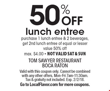 50% off lunch entree. Purchase 1 lunch entree & 2 beverages, get 2nd lunch entree of equal or lesser value 50% off. Max. $4.00. Not valid Sat & Sun. Valid with this coupon only. Cannot be combined with any other offers. Mon-Fri 7am-11:30am. Tax & gratuity not included. Exp. 2/2/18. Go to LocalFlavor.com for more coupons.