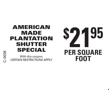$21.95 per square foot AMERICAN MADE PLANTATION SHUTTER SPECIAL. With this coupon. CERTAIN RESTRICTIONS APPLY.