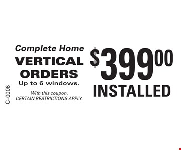 Complete Home $399.00 VERTICAL ORDERS Up to 6 windows. INSTALLED. With this coupon. CERTAIN RESTRICTIONS APPLY.