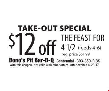$12 off the feast for 4 1/2Take-Out Special(feeds 4-6)reg. price $51.99 . With this coupon. Not valid with other offers. Offer expires 4-28-17.