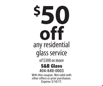 $50off any residential glass service of $300 or more. With this coupon. Not valid with other offers or prior purchases. Expires 3/10/17.