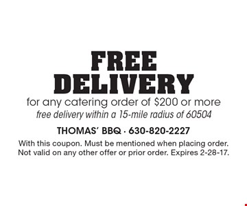 Free delivery for any catering order of $200 or more. Free delivery within a 15-mile radius of 60504. With this coupon. Must be mentioned when placing order. Not valid on any other offer or prior order. Expires 2-28-17.