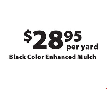 $28.95 per yard Black Color Enhanced Mulch. Offers not valid with any other offer or discount. Good for 2017 season.
