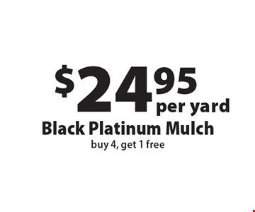 $24.95 per yard Black Platinum Mulch. Buy 4, get 1 free. Offers not valid with any other offer or discount. Good for 2017 season.