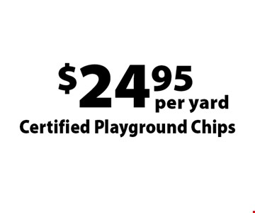 $24.95 per yard Certified Playground Chips . Offers not valid with any other offer or discount. Good for 2017 season.