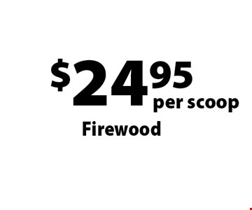 $24.95 per scoop Firewood . Offers not valid with any other offer or discount. Good for 2017 season.