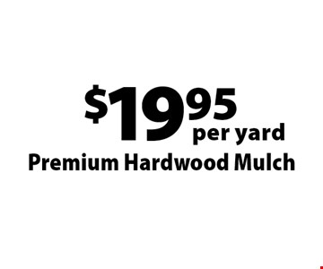 $19.95 per yard Premium Hardwood Mulch . Offers not valid with any other offer or discount. Good for 2017 season.