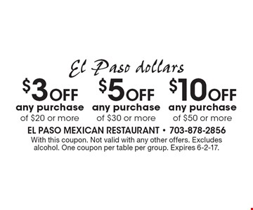 El Paso dollars $10 Off any purchase of $50 or more. $5 Off any purchase of $30 or more. $3 Off any purchase of $20 or more. . With this coupon. Not valid with any other offers. Excludes alcohol. One coupon per table per group. Expires 6-2-17.