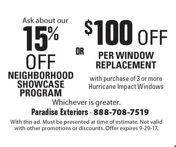 Ask about our 15% off neighborhood showcase program OR $100 Off per window replacement with purchase of 3 or more Hurricane Impact Windows. With this ad. Must be presented at time of estimate. Not valid with other promotions or discounts. Offer expires 9-29-17.