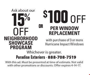 15% OFF NEIGHBORHOOD SHOWCASE PROGRAM OR $100 OFF PER WINDOW REPLACEMENT with purchase of 3 or more Hurricane Impact Windows. With this ad. Must be presented at time of estimate. Not valid with other promotions or discounts. Offer expires 4-14-17.