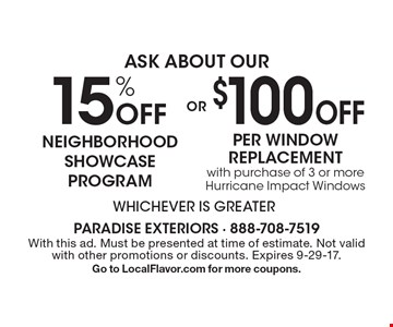 Ask About our 15% off neighborhood showcase program or $100 off per window replacement with purchase of 3 or more Hurricane Impact Windows. Whichever is greater. With this ad. Must be presented at time of estimate. Not valid with other promotions or discounts. Expires 9-29-17. Go to LocalFlavor.com for more coupons.