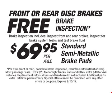 Front Or Rear Disc Brakes, FREE BRAKE INSPECTION* Brake inspection includes: inspect front and rear brakes, inspect for brake system leaks and test brake fluid. or $69.95 Per Axle Standard Semi-Metallic Brake Pads. *Per axle (front or rear), complete brake inspection, resurface rotors (front or rear). Most passenger cars. Extra $20 fee for light trucks, vans and SUVs; extra $40 for 4x4 vehicles. Replacement rotors, drums and hardware kit not included. Additional parts extra. Lifetime pad warranty. Special offers cannot be combined with any other offers or coupons. Expires 2/10/17.