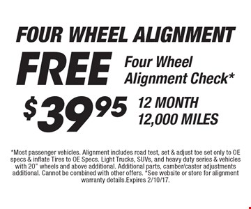 FREE Four Wheel Alignment Free Four Wheel Alignment Check* or $39.95 12 MONTH 12,000 MILES. *Most passenger vehicles. Alignment includes road test, set & adjust toe set only to OE specs & inflate Tires to OE Specs. Light Trucks, SUVs, and heavy duty series & vehicles with 20
